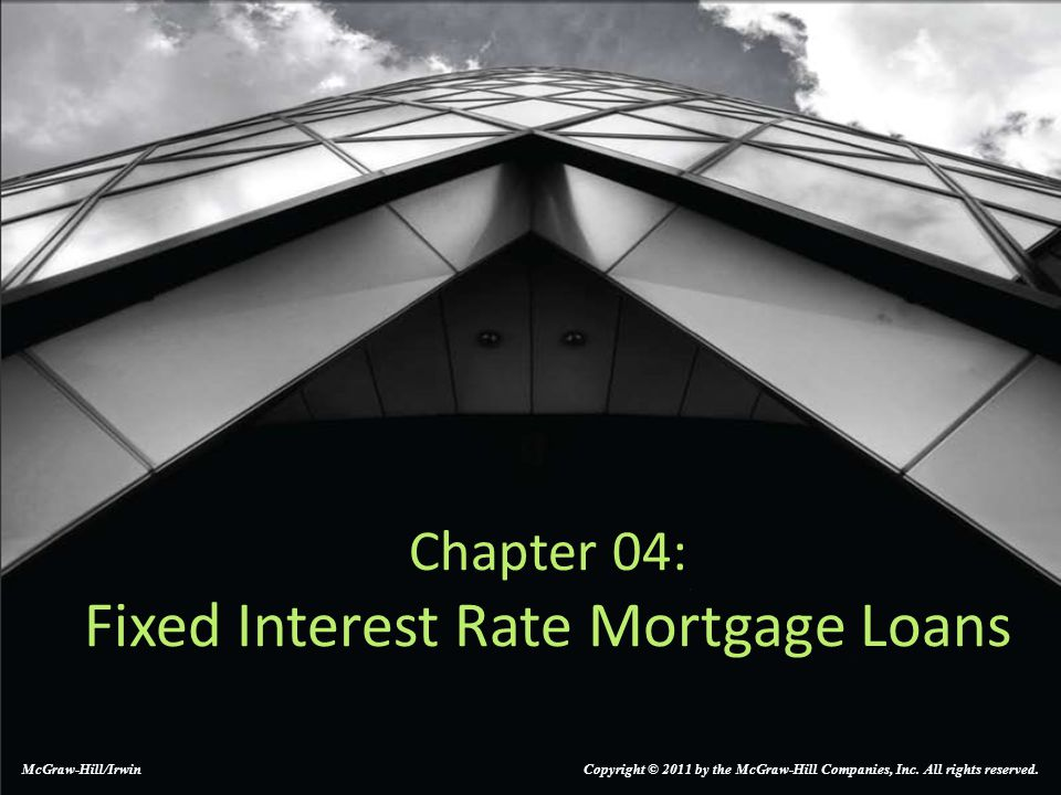 Chapter 04: Fixed Interest Rate Mortgage Loans McGraw-Hill/Irwin Copyright © 2011 by the McGraw-Hill Companies, Inc.
