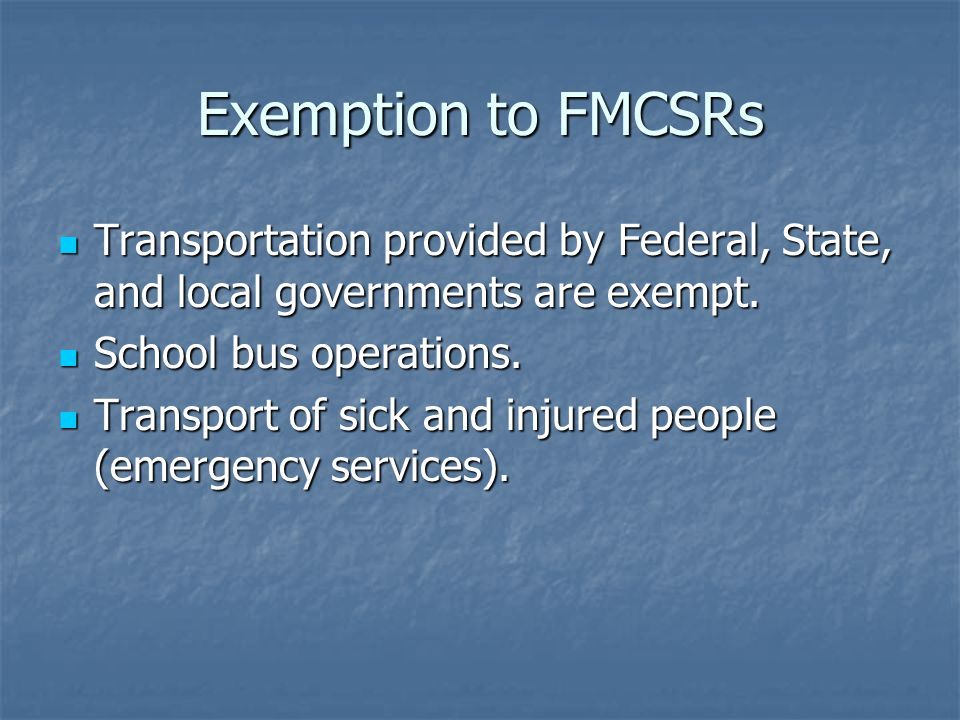 Exemption to FMCSRs Transportation provided by Federal, State, and local governments are exempt.