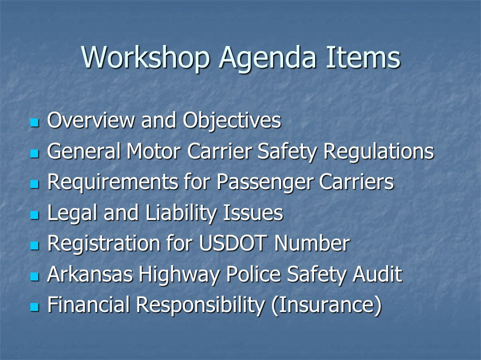 Workshop Agenda Items Overview and Objectives Overview and Objectives General Motor Carrier Safety Regulations General Motor Carrier Safety Regulations Requirements for Passenger Carriers Requirements for Passenger Carriers Legal and Liability Issues Legal and Liability Issues Registration for USDOT Number Registration for USDOT Number Arkansas Highway Police Safety Audit Arkansas Highway Police Safety Audit Financial Responsibility (Insurance) Financial Responsibility (Insurance)