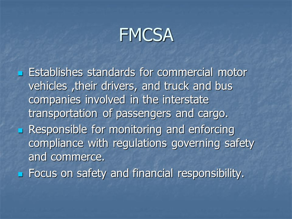 FMCSA Establishes standards for commercial motor vehicles,their drivers, and truck and bus companies involved in the interstate transportation of passengers and cargo.