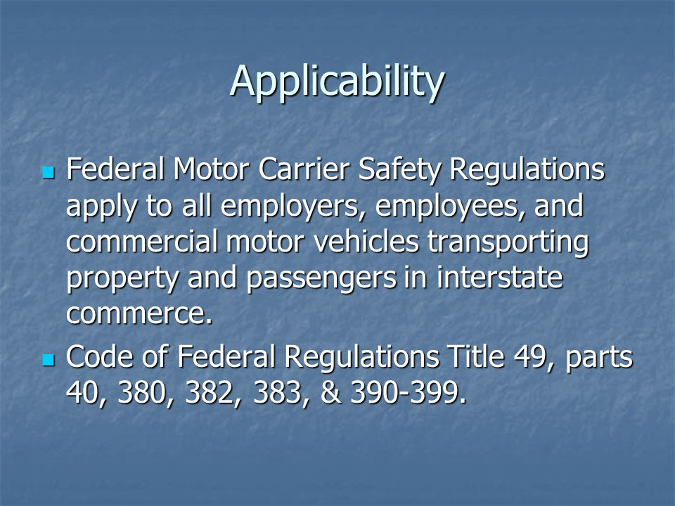 Applicability Federal Motor Carrier Safety Regulations apply to all employers, employees, and commercial motor vehicles transporting property and passengers in interstate commerce.