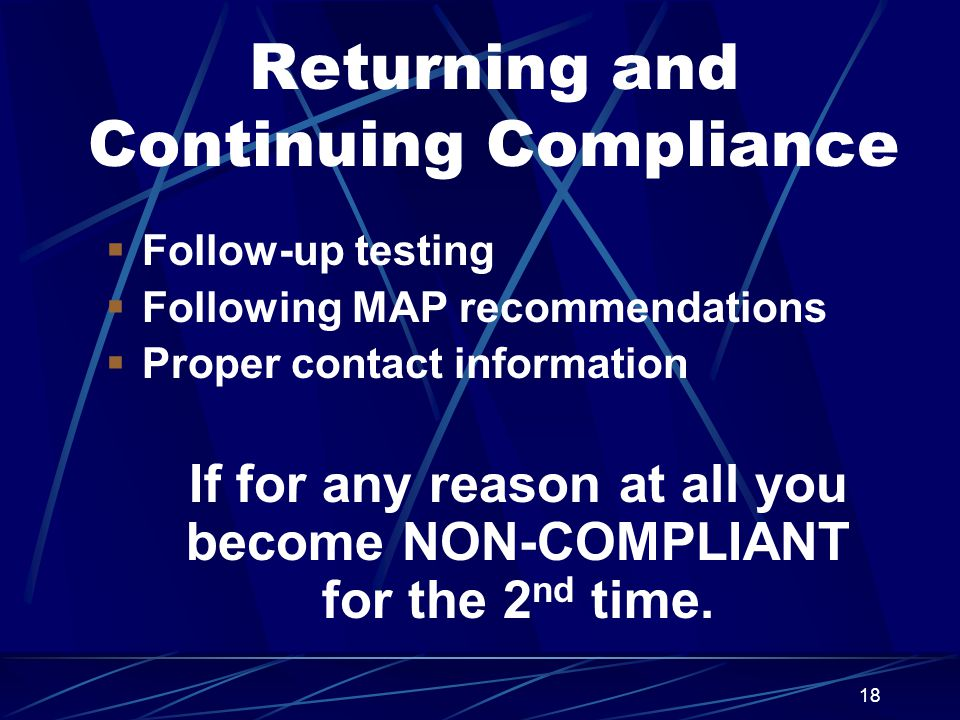 18 Returning and Continuing Compliance  Follow-up testing  Following MAP recommendations  Proper contact information If for any reason at all you become NON-COMPLIANT for the 2 nd time.