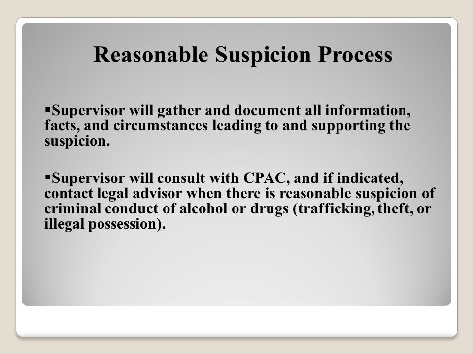 Reasonable Suspicion Process  Supervisor will gather and document all information, facts, and circumstances leading to and supporting the suspicion.