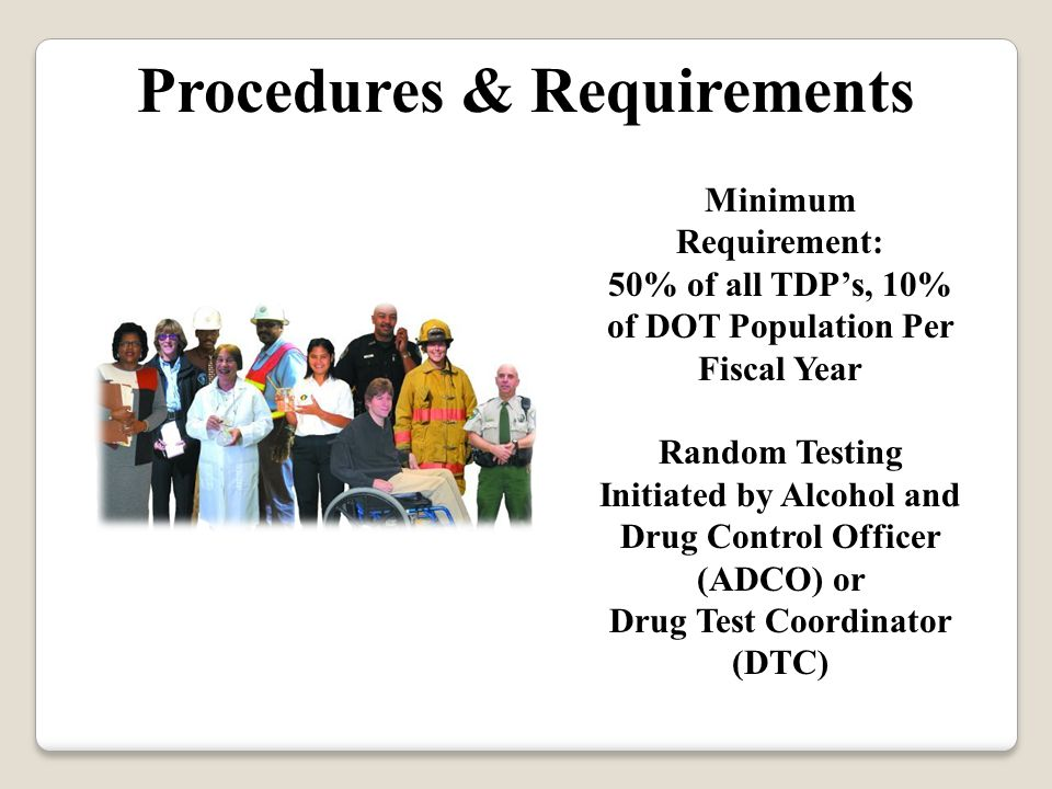 Minimum Requirement: 50% of all TDP's, 10% of DOT Population Per Fiscal Year Random Testing Initiated by Alcohol and Drug Control Officer (ADCO) or Drug Test Coordinator (DTC) Procedures & Requirements