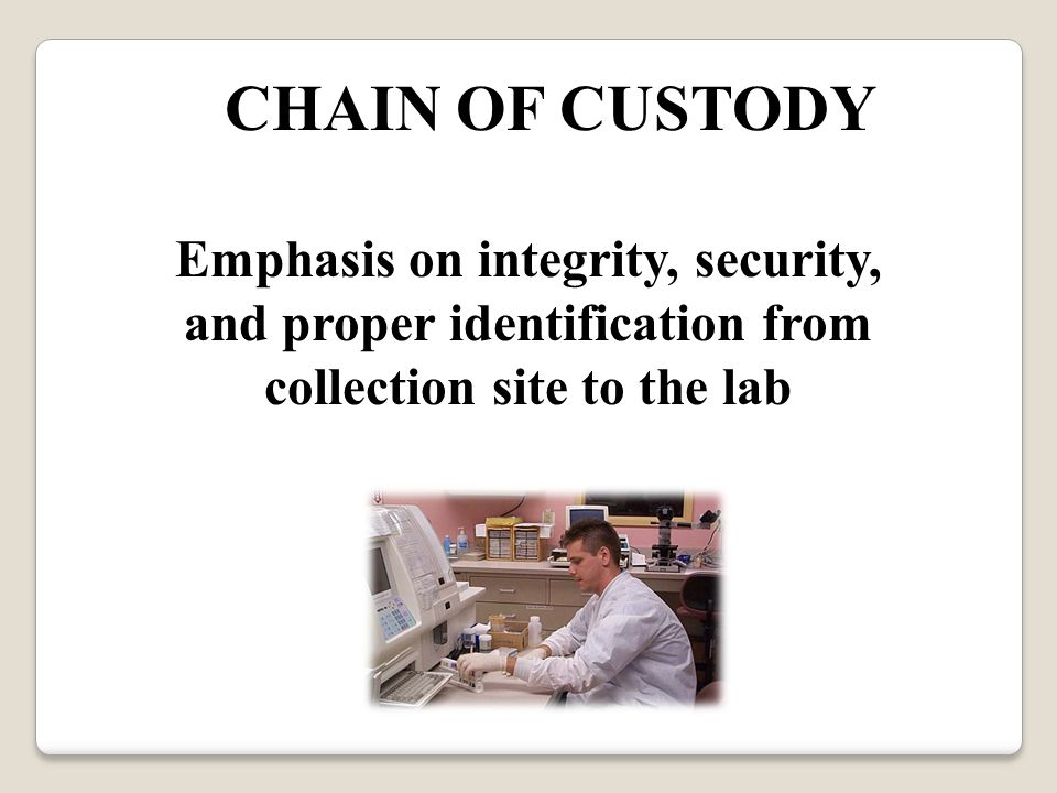 CHAIN OF CUSTODY Emphasis on integrity, security, and proper identification from collection site to the lab