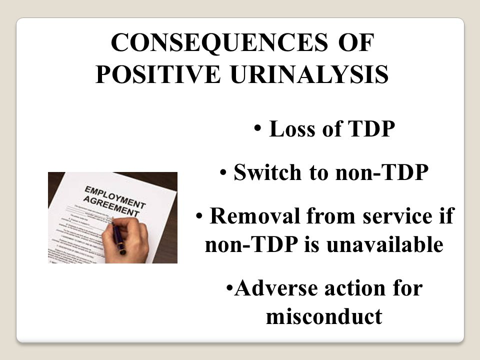 CONSEQUENCES OF POSITIVE URINALYSIS Loss of TDP Switch to non-TDP Removal from service if non-TDP is unavailable Adverse action for misconduct