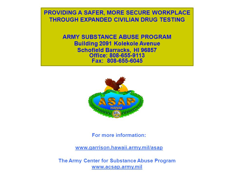 The Army Center for Substance Abuse Program   For more information:   PROVIDING A SAFER, MORE SECURE WORKPLACE THROUGH EXPANDED CIVILIAN DRUG TESTING ARMY SUBSTANCE ABUSE PROGRAM Building 2091 Kolekole Avenue Schofield Barracks, HI Office: Fax: