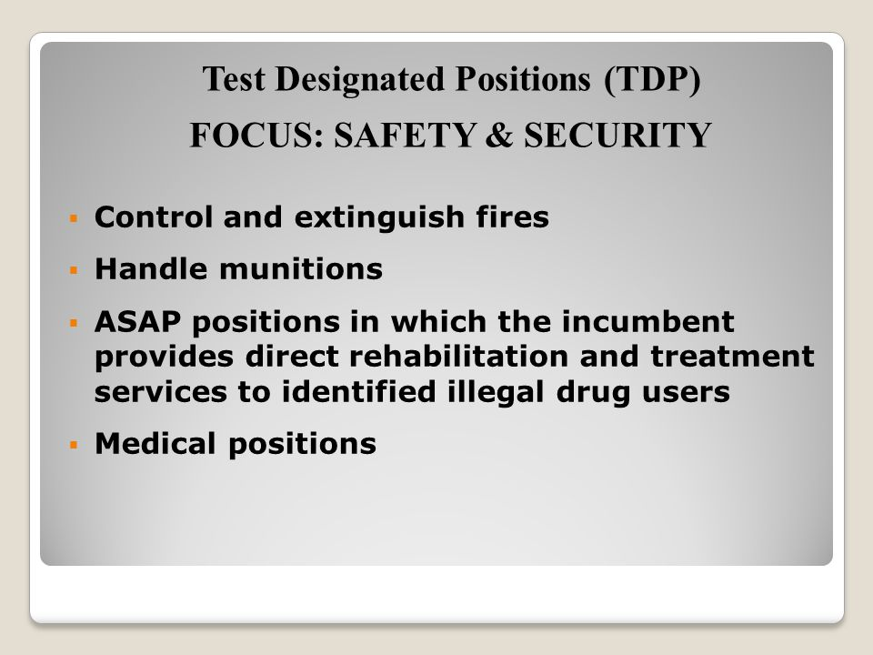  Control and extinguish fires  Handle munitions  ASAP positions in which the incumbent provides direct rehabilitation and treatment services to identified illegal drug users  Medical positions Test Designated Positions (TDP) FOCUS: SAFETY & SECURITY