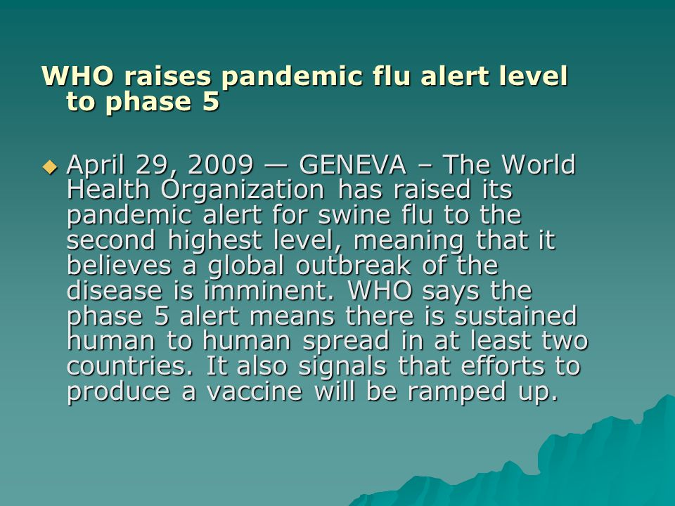 WHO raises pandemic flu alert level to phase 5  April 29, 2009 — GENEVA – The World Health Organization has raised its pandemic alert for swine flu to the second highest level, meaning that it believes a global outbreak of the disease is imminent.