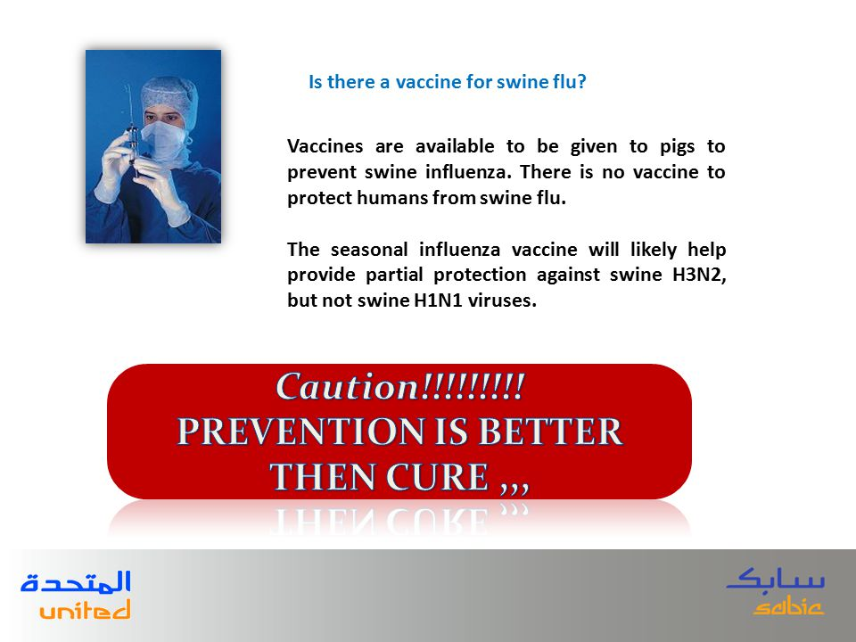 Vaccines are available to be given to pigs to prevent swine influenza.
