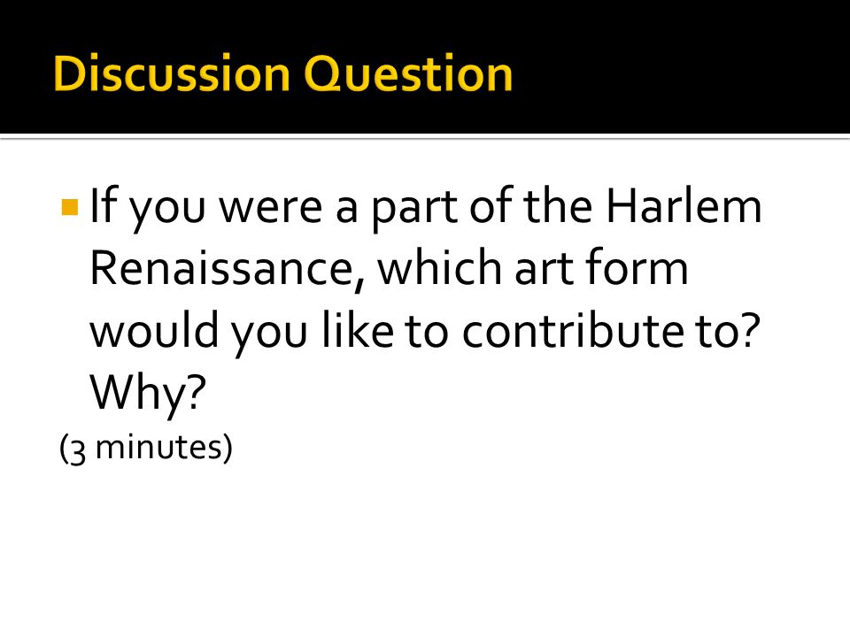  If you were a part of the Harlem Renaissance, which art form would you like to contribute to.