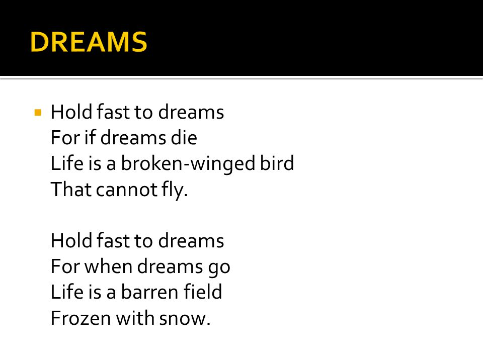 HHold fast to dreams For if dreams die Life is a broken-winged bird That cannot fly.
