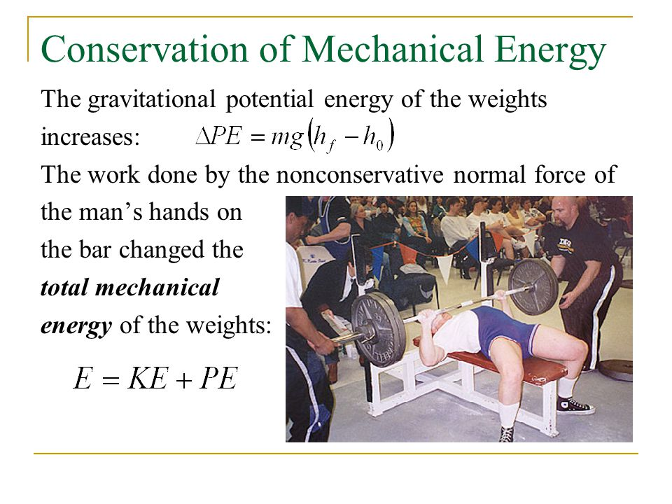 Conservation of Mechanical Energy The gravitational potential energy of the weights increases: The work done by the nonconservative normal force of the man's hands on the bar changed the total mechanical energy of the weights: