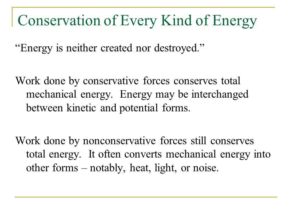 Conservation of Every Kind of Energy Energy is neither created nor destroyed. Work done by conservative forces conserves total mechanical energy.