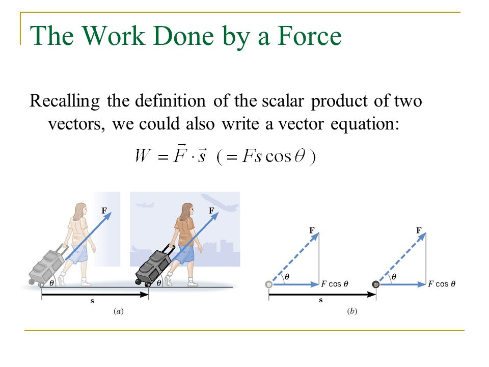 The Work Done by a Force Recalling the definition of the scalar product of two vectors, we could also write a vector equation: