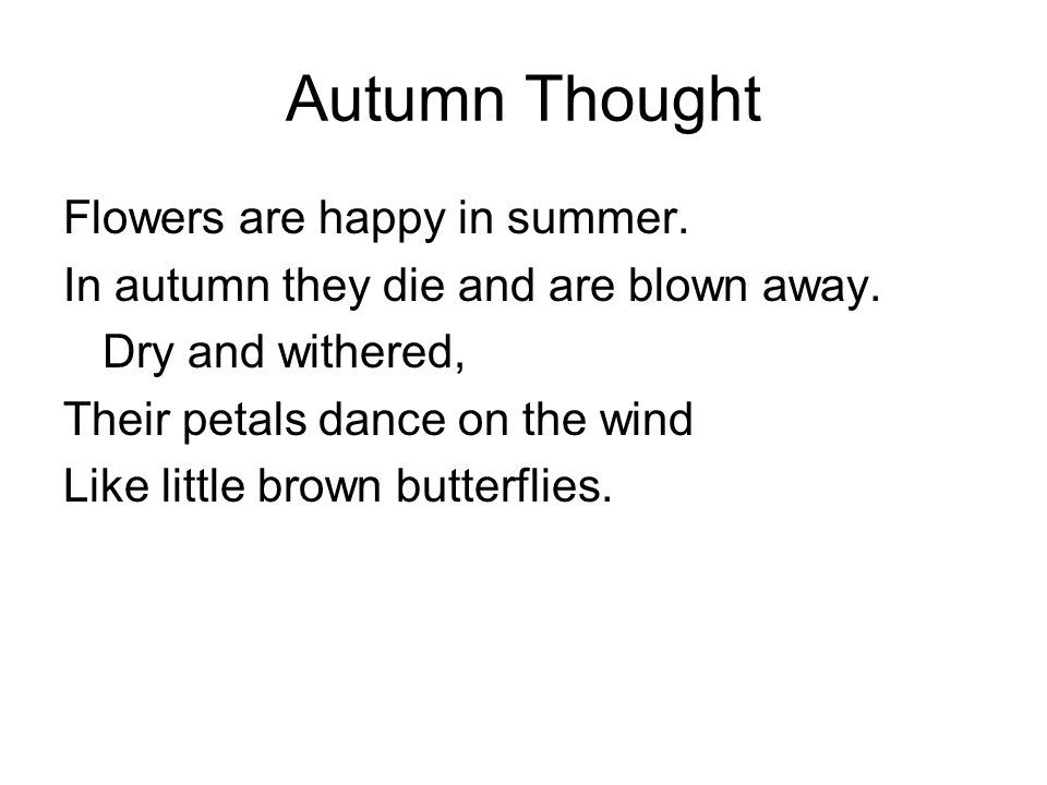 Autumn Thought Flowers are happy in summer. In autumn they die and are blown away.