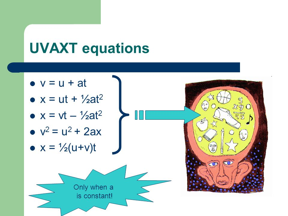 UVAXT equations v = u + at x = ut + ½at 2 x = vt – ½at 2 v 2 = u 2 + 2ax x = ½(u+v)t Only when a is constant!