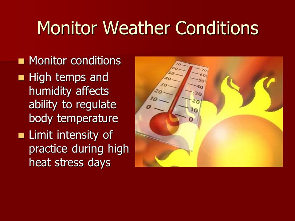 Monitor Weather Conditions Monitor conditions Monitor conditions High temps and humidity affects ability to regulate body temperature High temps and humidity affects ability to regulate body temperature Limit intensity of practice during high heat stress days Limit intensity of practice during high heat stress days