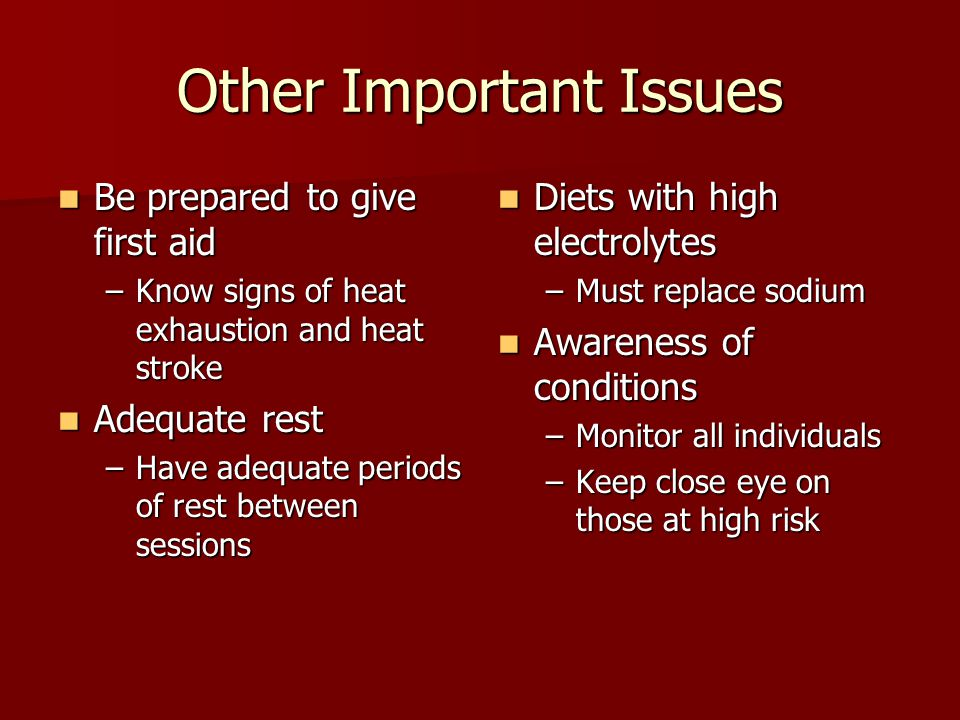 Other Important Issues Be prepared to give first aid Be prepared to give first aid –Know signs of heat exhaustion and heat stroke Adequate rest Adequate rest –Have adequate periods of rest between sessions Diets with high electrolytes Diets with high electrolytes –Must replace sodium Awareness of conditions Awareness of conditions –Monitor all individuals –Keep close eye on those at high risk