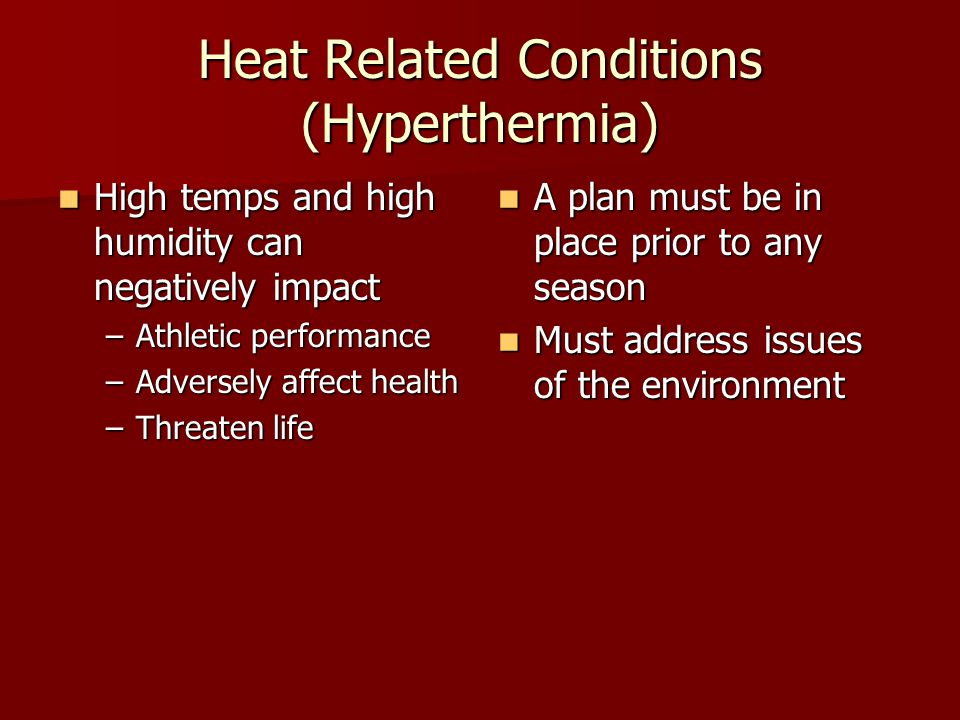 Heat Related Conditions (Hyperthermia) High temps and high humidity can negatively impact High temps and high humidity can negatively impact –Athletic performance –Adversely affect health –Threaten life A plan must be in place prior to any season A plan must be in place prior to any season Must address issues of the environment Must address issues of the environment