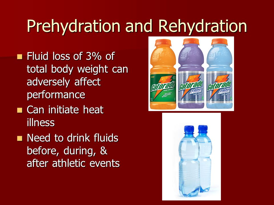 Prehydration and Rehydration Fluid loss of 3% of total body weight can adversely affect performance Fluid loss of 3% of total body weight can adversely affect performance Can initiate heat illness Can initiate heat illness Need to drink fluids before, during, & after athletic events Need to drink fluids before, during, & after athletic events