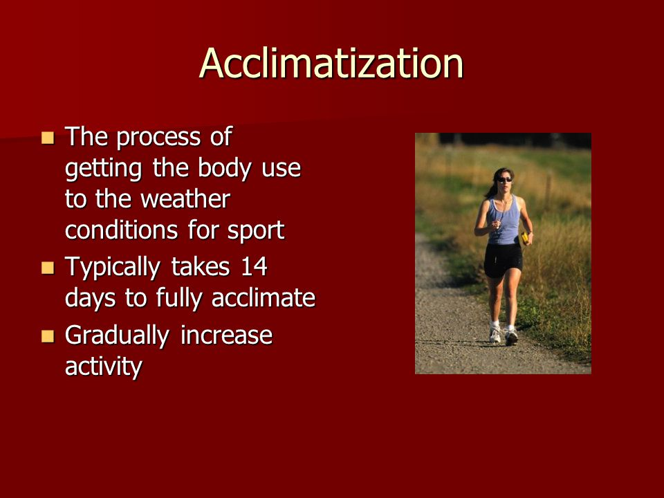 Acclimatization The process of getting the body use to the weather conditions for sport The process of getting the body use to the weather conditions for sport Typically takes 14 days to fully acclimate Typically takes 14 days to fully acclimate Gradually increase activity Gradually increase activity