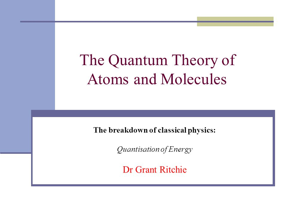 The Quantum Theory of Atoms and Molecules The breakdown of classical physics: Quantisation of Energy Dr Grant Ritchie