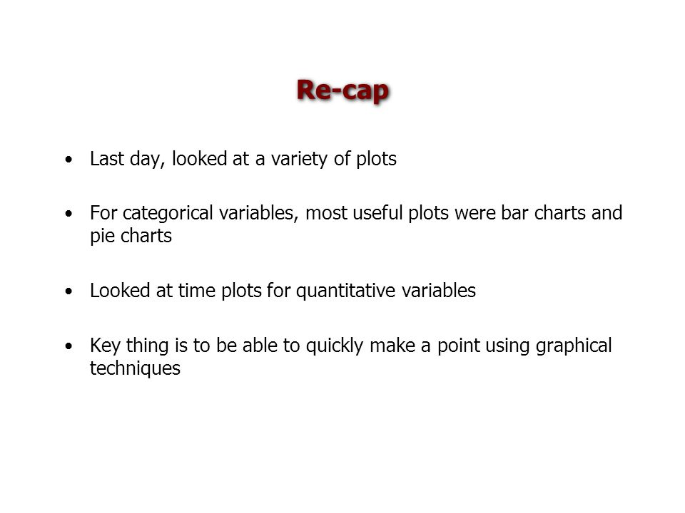 Re-cap Last day, looked at a variety of plots For categorical variables, most useful plots were bar charts and pie charts Looked at time plots for quantitative variables Key thing is to be able to quickly make a point using graphical techniques
