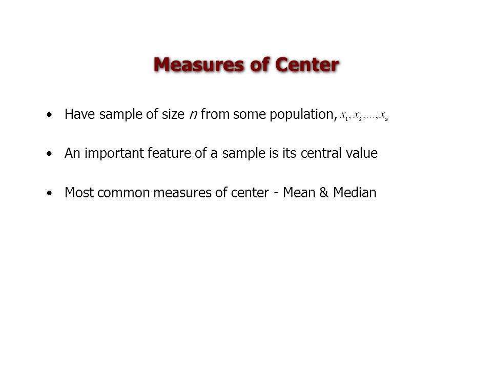 Measures of Center Have sample of size n from some population, An important feature of a sample is its central value Most common measures of center - Mean & Median