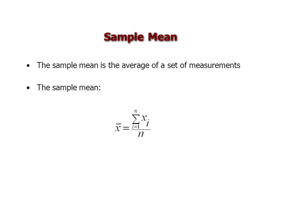 Sample Mean The sample mean is the average of a set of measurements The sample mean: