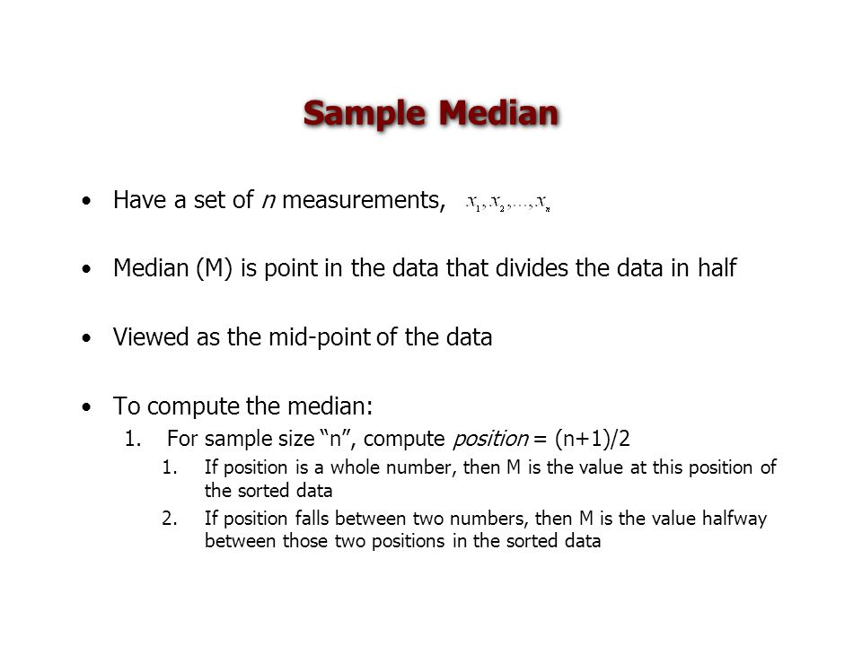 Sample Median Have a set of n measurements, Median (M) is point in the data that divides the data in half Viewed as the mid-point of the data To compute the median: 1.For sample size n , compute position = (n+1)/2 1.If position is a whole number, then M is the value at this position of the sorted data 2.If position falls between two numbers, then M is the value halfway between those two positions in the sorted data