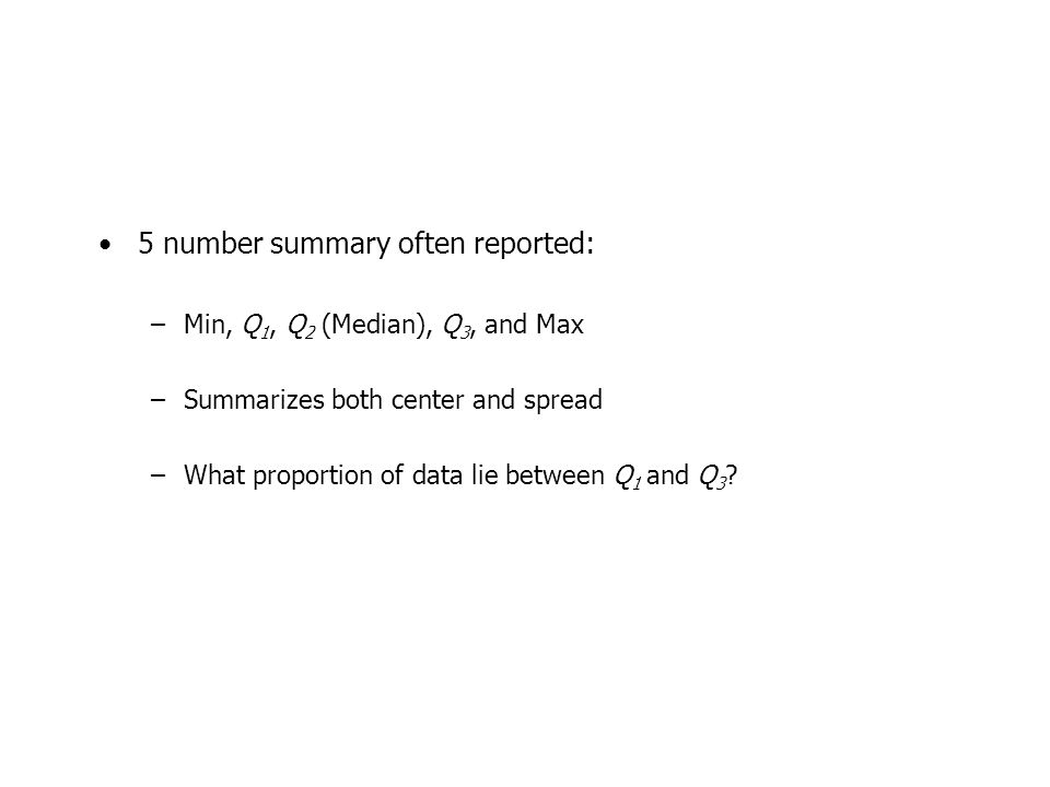 5 number summary often reported: –Min, Q 1, Q 2 (Median), Q 3, and Max –Summarizes both center and spread –What proportion of data lie between Q 1 and Q 3