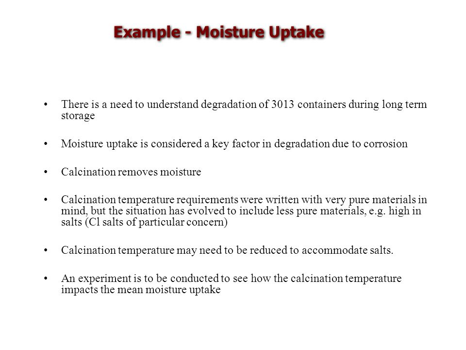 Example - Moisture Uptake There is a need to understand degradation of 3013 containers during long term storage Moisture uptake is considered a key factor in degradation due to corrosion Calcination removes moisture Calcination temperature requirements were written with very pure materials in mind, but the situation has evolved to include less pure materials, e.g.
