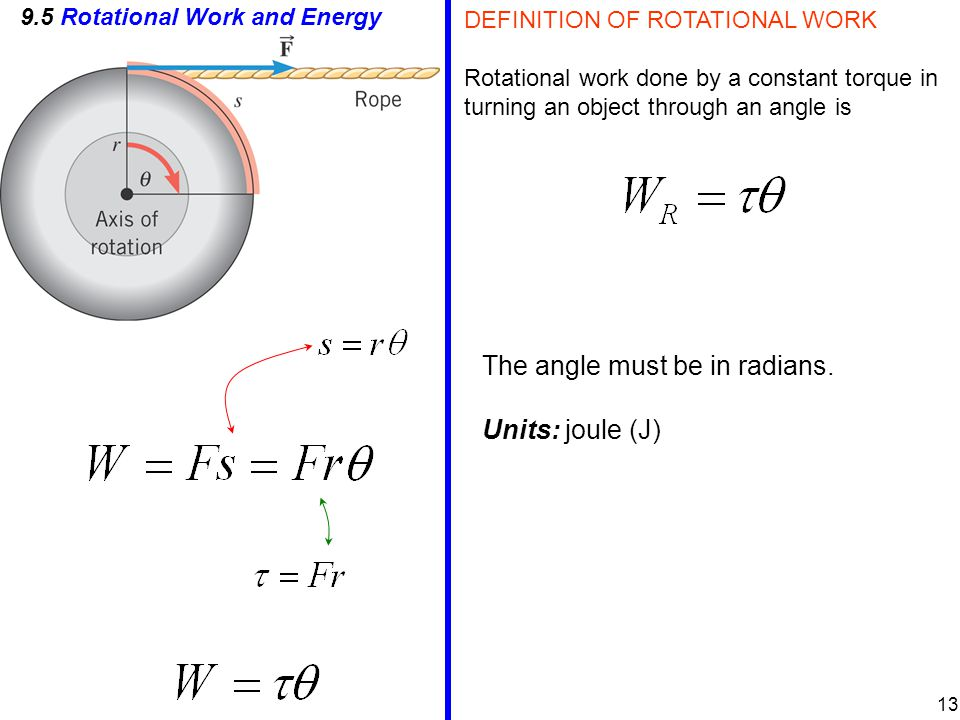 9.5 Rotational Work and Energy DEFINITION OF ROTATIONAL WORK Rotational work done by a constant torque in turning an object through an angle is The angle must be in radians.