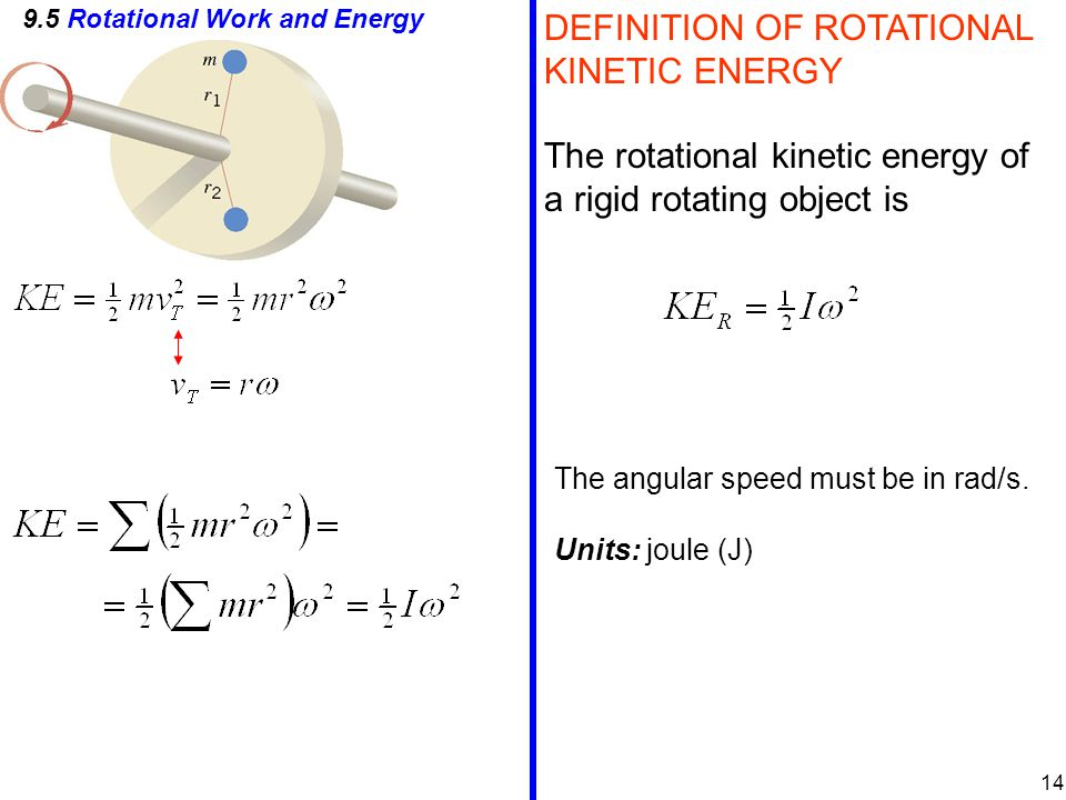 9.5 Rotational Work and Energy DEFINITION OF ROTATIONAL KINETIC ENERGY The rotational kinetic energy of a rigid rotating object is The angular speed must be in rad/s.