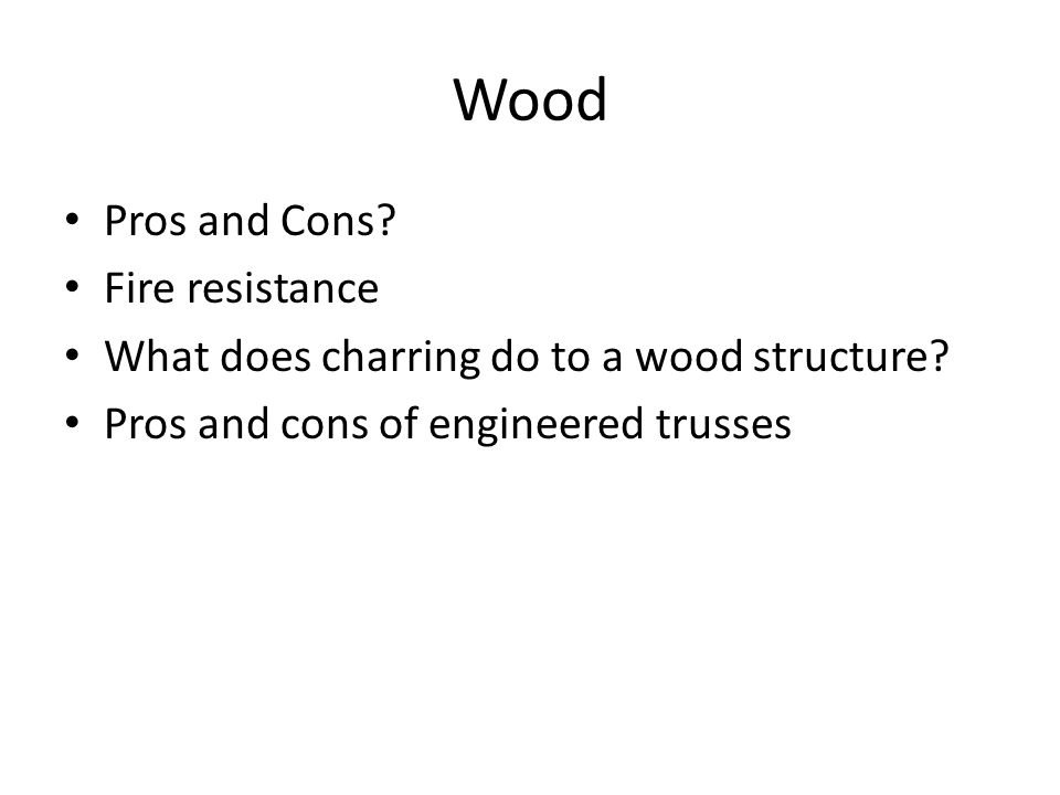 Wood Pros and Cons. Fire resistance What does charring do to a wood structure.