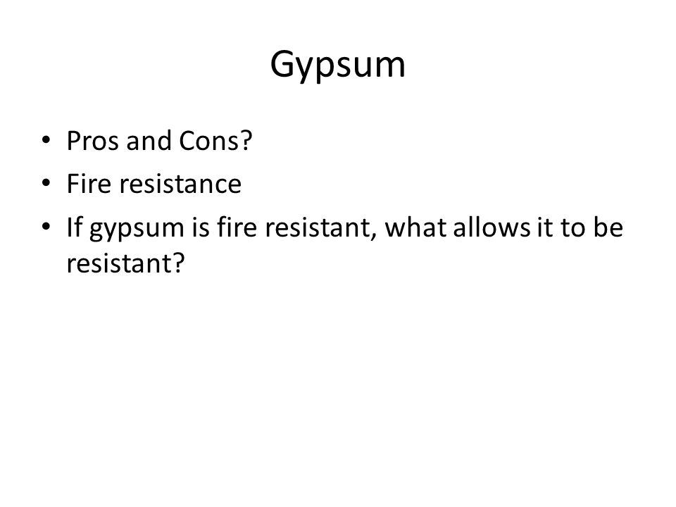 Gypsum Pros and Cons Fire resistance If gypsum is fire resistant, what allows it to be resistant