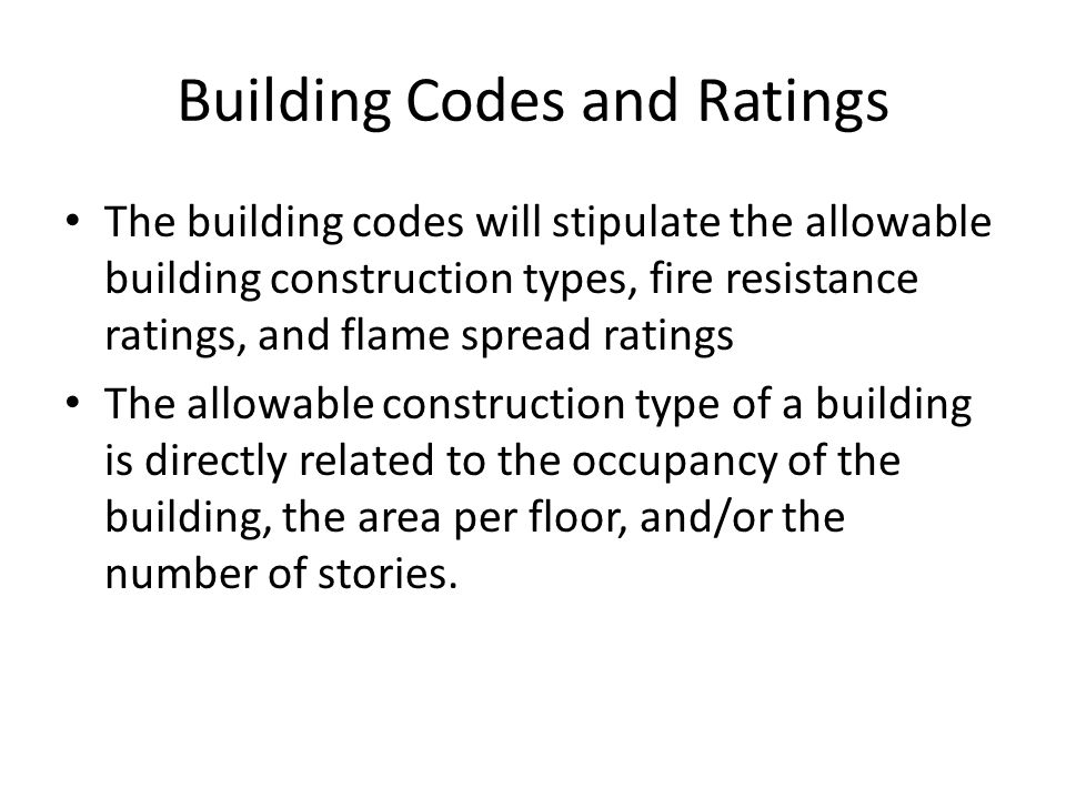 Building Codes and Ratings The building codes will stipulate the allowable building construction types, fire resistance ratings, and flame spread ratings The allowable construction type of a building is directly related to the occupancy of the building, the area per floor, and/or the number of stories.