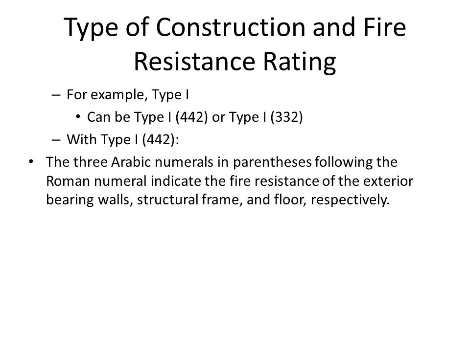 Type of Construction and Fire Resistance Rating – For example, Type I Can be Type I (442) or Type I (332) – With Type I (442): The three Arabic numerals in parentheses following the Roman numeral indicate the fire resistance of the exterior bearing walls, structural frame, and floor, respectively.