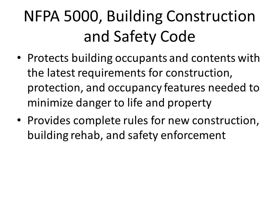 NFPA 5000, Building Construction and Safety Code Protects building occupants and contents with the latest requirements for construction, protection, and occupancy features needed to minimize danger to life and property Provides complete rules for new construction, building rehab, and safety enforcement