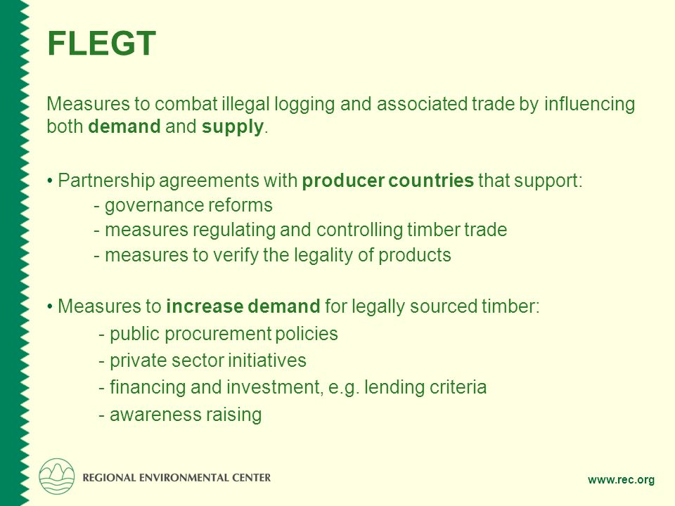 FLEGT Measures to combat illegal logging and associated trade by influencing both demand and supply.
