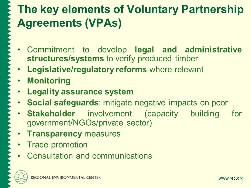 The key elements of Voluntary Partnership Agreements (VPAs) Commitment to develop legal and administrative structures/systems to verify produced timber Legislative/regulatory reforms where relevant Monitoring Legality assurance system Social safeguards: mitigate negative impacts on poor Stakeholder involvement (capacity building for government/NGOs/private sector) Transparency measures Trade promotion Consultation and communications