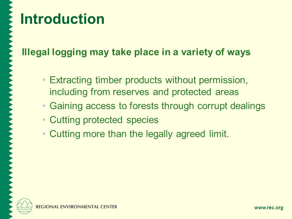 Introduction Illegal logging may take place in a variety of ways Extracting timber products without permission, including from reserves and protected areas Gaining access to forests through corrupt dealings Cutting protected species Cutting more than the legally agreed limit.