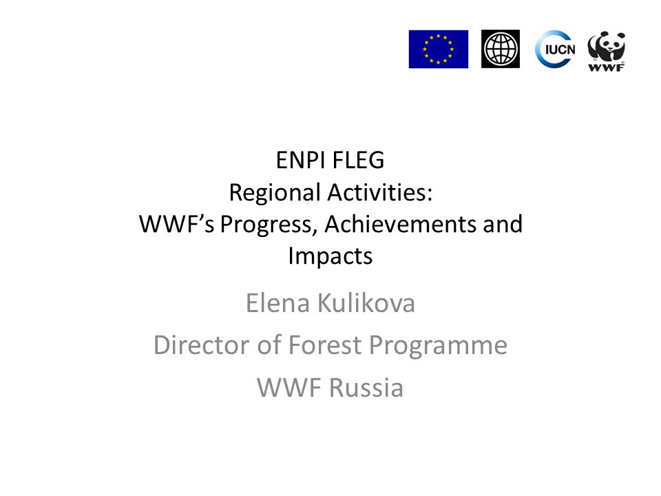 ENPI FLEG Regional Activities: WWF's Progress, Achievements and Impacts Elena Kulikova Director of Forest Programme WWF Russia
