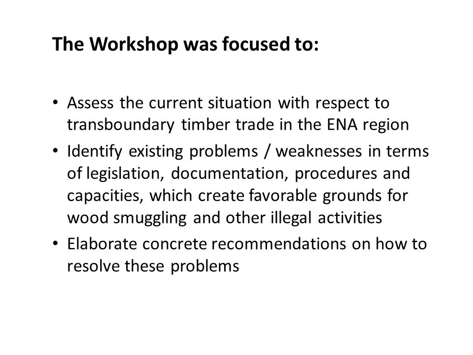 The Workshop was focused to: Assess the current situation with respect to transboundary timber trade in the ENA region Identify existing problems / weaknesses in terms of legislation, documentation, procedures and capacities, which create favorable grounds for wood smuggling and other illegal activities Elaborate concrete recommendations on how to resolve these problems