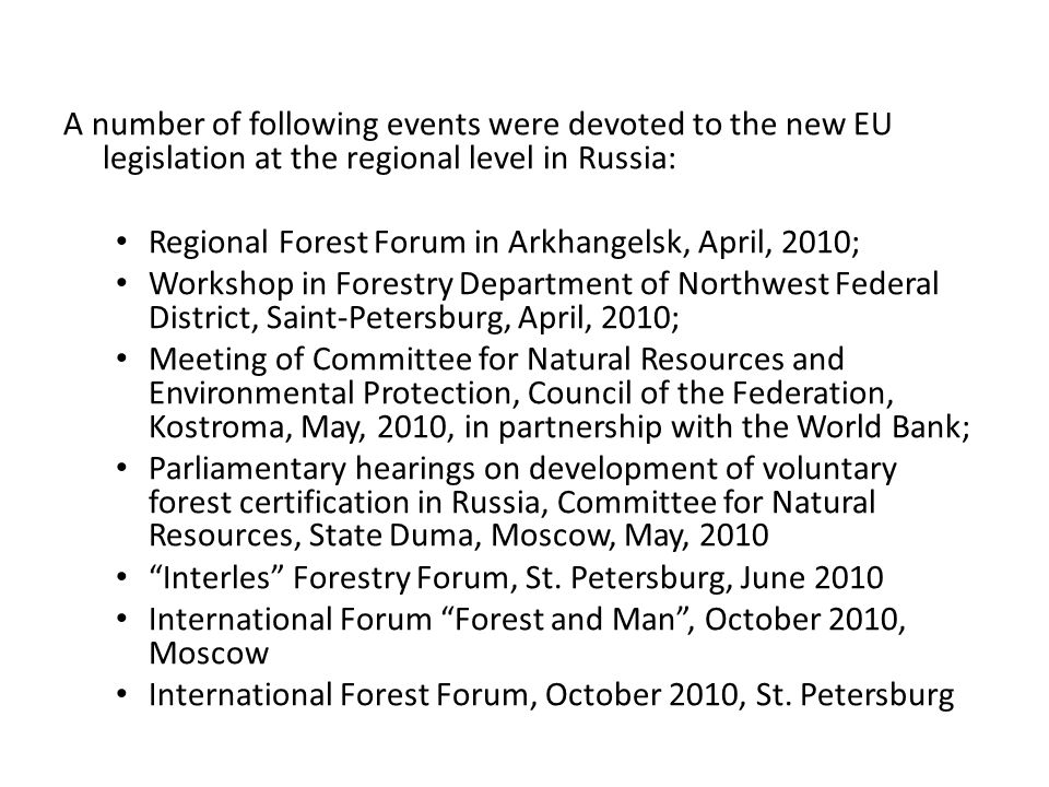 A number of following events were devoted to the new EU legislation at the regional level in Russia: Regional Forest Forum in Arkhangelsk, April, 2010; Workshop in Forestry Department of Northwest Federal District, Saint-Petersburg, April, 2010; Meeting of Committee for Natural Resources and Environmental Protection, Council of the Federation, Kostroma, May, 2010, in partnership with the World Bank; Parliamentary hearings on development of voluntary forest certification in Russia, Committee for Natural Resources, State Duma, Moscow, May, 2010 Interles Forestry Forum, St.