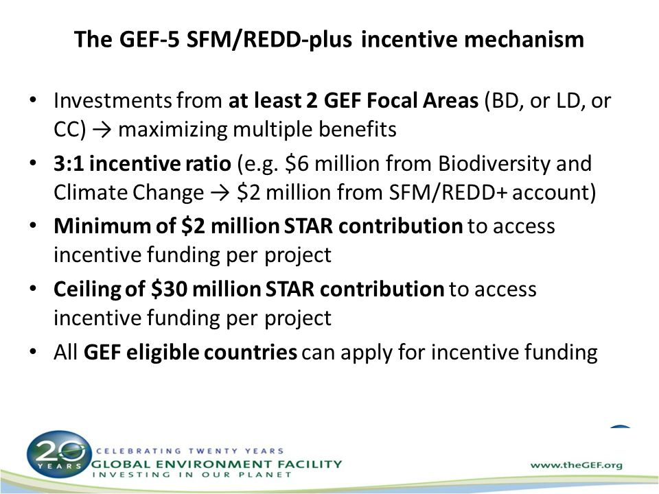 The GEF-5 SFM/REDD-plus incentive mechanism Investments from at least 2 GEF Focal Areas (BD, or LD, or CC) → maximizing multiple benefits 3:1 incentive ratio (e.g.