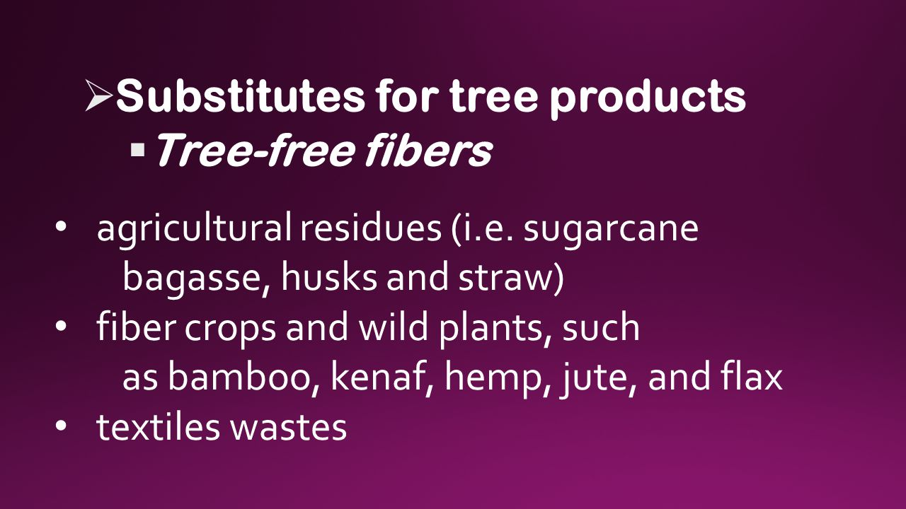  Substitutes for tree products  Tree-free fibers agricultural residues (i.e.