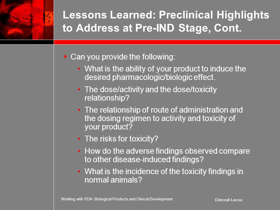Working with FDA: Biological Products and Clinical Development Deborah Lavoie Lessons Learned: Preclinical Highlights to Address at Pre-IND Stage, Cont.
