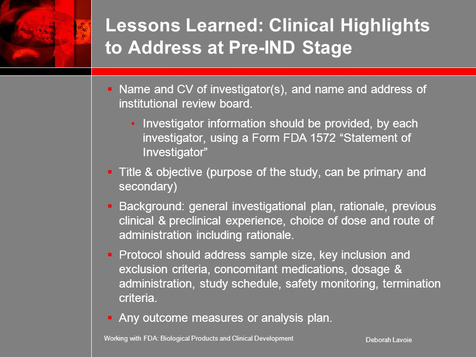 Working with FDA: Biological Products and Clinical Development Deborah Lavoie Lessons Learned: Clinical Highlights to Address at Pre-IND Stage  Name and CV of investigator(s), and name and address of institutional review board.